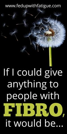 If I could give anything to people with fibromyalgia, it would be... | Fed Up with Fatigue