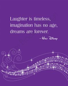 Walt Disney quote.  Laughter is timeless, imagination has no age, dreams are forever.  (This no longer links to etsy, as it is no longer available for sale.  However, I like the pic and the quote.)