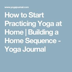How to Start Practicing Yoga at Home | Building a Home Sequence - Yoga Journal