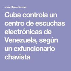Cuba controla un centro de escuchas electrónicas de Venezuela, según un exfuncionario chavista