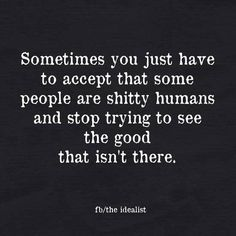 It's always a positive thing to give people the chance but I've recently learned to go with my gut feeling about some people. Some just like to make you feel bad for no reason other than the fact that they suck. The sooner you remove yourself from that situation the better !!