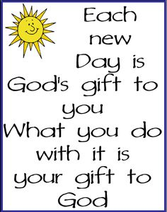 Each new day is God's gift to you.  What you do with it is your gift to God.  http://www.pinterest.com/nanatang;