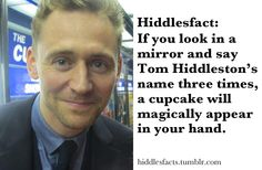 I'd rather say cupcake three times and have Tom Hiddleston magically appear <-------THIS <-------- Haha xD <------- PLEEASEEE