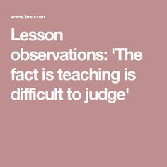 U0027The Fact Is, Teaching Is Just A Difficult Thing To Judgeu0027