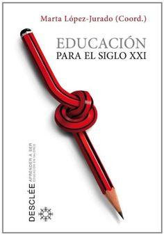 Educación para el siglo XXI / Marta López-Jurado Puig (coordinadora) Desclée de Brouwer, 2011