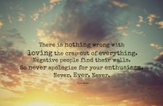 There is nothing wrong with loving the crap out of everything. Negative people find their walls. So never apologize for your enthusiasm. Never. Ever. Never.  Ryan Adams