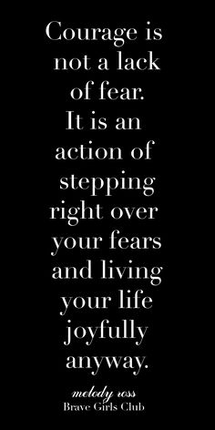 Courage is not a lack of fear. It is an action of stepping right over your fears and living your life joyfully anyway. - Quote by Melody Ross of Brave Girls Club