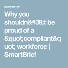 """Why you shouldn't be proud of a """"compliant"""" workforce 