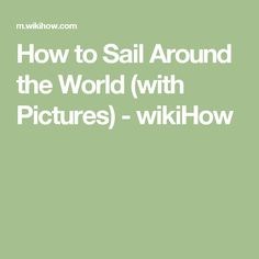 How to Sail Around the World (with Pictures) - wikiHow