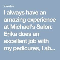 I always have an amazing experience at Michael's Salon. Erika does an excellent  job with my pedicures, I absolutely love going there!