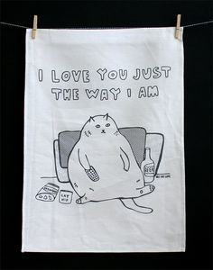 You need this! Tea Towel  I Love You Just The Way I Am by ableandgame on Etsy, $22.00