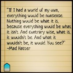 I love the mad hatter. Really, I don't think he's mad, he may be much smarter than everyone else and they're just too stupid to understand what he says.