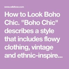 """How to Look Boho Chic. """"Boho Chic"""" describes a style that includes flowy clothing, vintage and ethnic-inspired accessories, and natural-looking hair and makeup. The phrase became popular in 2002, when Australian journalist Laura Demasi..."""