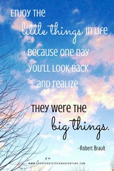Enjoy the little things in life because one day you'll look back and realize they were the big things. -Robert Brault | www.everyfootstepanadventure.com