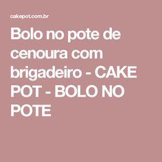 Bolo no pote de cenoura com brigadeiro - CAKE POT - BOLO NO POTE