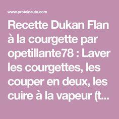 Recette Dukan Flan à la courgette par opetillante78 : Laver les courgettes, les couper en deux, les cuire à la vapeur (tendres mais fermes) et les égoutter. Disposer les courgettes en lamelle dans le plat. Incorporé la maïzena délayée dans le lait, a