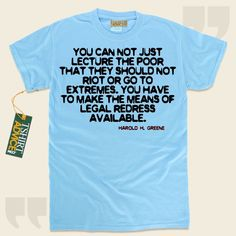 You can not just lecture the poor that they should not riot or go to extremes. You have to make the means of legal redress available.-Harold H. Greene This  quotation tee  will never go out of style. We provide ageless  quote shirts ,  words of knowledge t shirts ,  doctrine tops , along with ... - http://www.tshirtadvice.com/harold-h-greene-t-shirts-you-can-not-wisdom-tshirts/