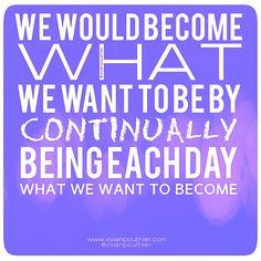 We would become what we want to be by continually being each day what we want to become   Nous deviendrions ce que nous voulons être en étant chaque jour ce que nous voulons devenir