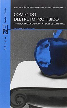 Comiendo del fruto prohibido : mujeres, ciencia y creación a través de la historia / María Isabel del Val Valdivieso y Esther Martínez Quinteiro (eds.)