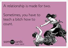 A relationship is made for two. Sometimes, you have to teach a bitch how to count.