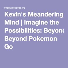 Kevin's Meandering Mind | Imagine the Possibilities: Beyond Pokemon Go