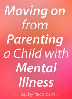 """""""Writing  Life with Bob"""" has been a positive journey but now I must move on from writing about parenting a child with mental illness."""" www.HealthyPlace"""