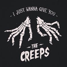 I just wanna give you the creeps