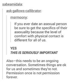 Omg yes! The person I date will have to talk to me constantly about what I'm comfortable with because while I have some ideas and am open, having no sexual attraction does change things. Do not assume.
