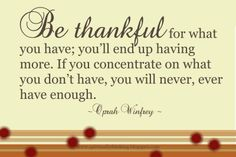 Be thankful for what you have; you'll end up having more. If you concentrate on what you don't have, you will never, ever have enough. ~ Oprah Winfrey