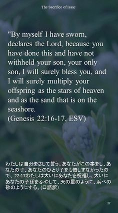 """""""By myself I have sworn, declares the Lord, because you have done this and have not withheld your son, your only son, I will surely bless you, and I will surely multiply your offspring as the stars of heavenand as the sand that is on the seashore.(Genesis 22:16-17, ESV)わたしは自分をさして誓う。あなたがこの事をし、あなたの子、あなたのひとり子をも惜しまなかったので、 22:17わたしは大いにあなたを祝福し、大いにあなたの子孫をふやして、天の星のように、浜べの砂のようにする。(口語訳)"""