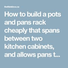 How to build a pots and pans rack cheaply that spans between two kitchen cabinets, and allows pans to be sideways…   THINKBOX