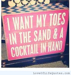 Toes in the sand, cocktail in hand - http://www.loveoflifequotes.com/inspirational/toes-in-the-sand-cocktail-in-hand/