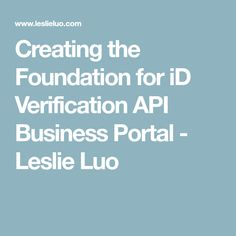 Creating the Foundation for iD Verification API Business Portal - Leslie Luo