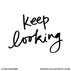 Keep looking. Subscribe: DanielleLaPorte.com #Truthbomb #Words #Quotes