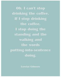 Lorelai Gilmore's love for Coffee! Gilmore Girls.