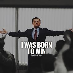 I was born to win and become a successful millionaire. Wolf of Wall Street.