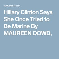 Hillary Clinton Says She Once Tried to Be Marine By MAUREEN DOWD,