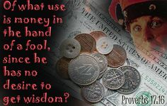 Proverbs 17:16 ;Of what use is money in the hand of a fool, since he has no desire to get wisdom?