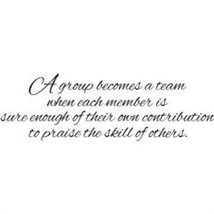 A group becomes a team when each member is sure enough of their own contribution to praise the skill of others.
