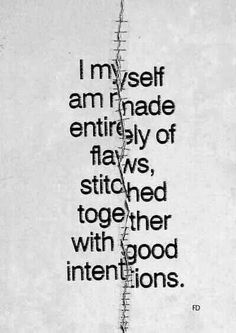 I myself am made entirely of flows flaws stitched together with good intentions