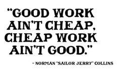 """GOOD WORK AIN'T CHEAP AND CHEAP WORK AIN'T GOOD"" #quotes #truth"