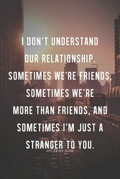 I don't understand our relationship. Sometimes we're friends, sometimes we're more than friends, and sometimes I'm just a stranger to you.