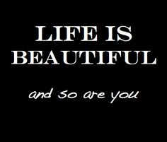 Life is beautiful ♥ and so are you!