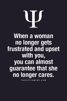 When a woman no longer gets frustrated and upset with you, you can almost guarantee that she no longer cares.