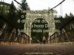 Tenha paciência, o tempo de Deus é diferente do nosso. E na hora Dele tudo é mais perfeito.