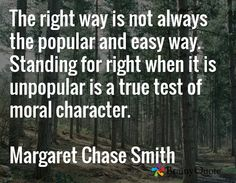 The right way is not always the popular and easy way. Standing for right when it is unpopular is a true test of moral character.  Margaret Chase Smith