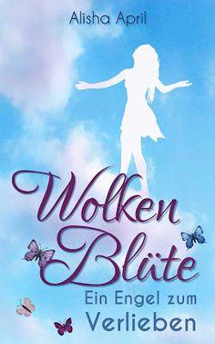 Wolkenblüte: Ein Engel zum Verlieben - Alisha April - Liebe - Die Geschichte einer Liebe, die nicht sein darf, einer Liebe gegen alle Vernunft.