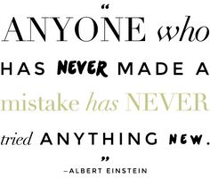 Anyone who has never made a mistake has never tried anything new. - Albert Einstein