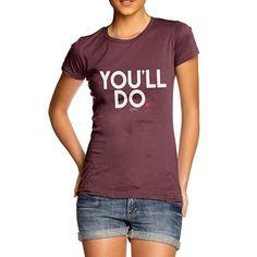 You'll Do Women's T-Shirt