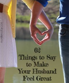 62 Things to Say to Make Your Husband Feel Great. I'm in love with this list.
